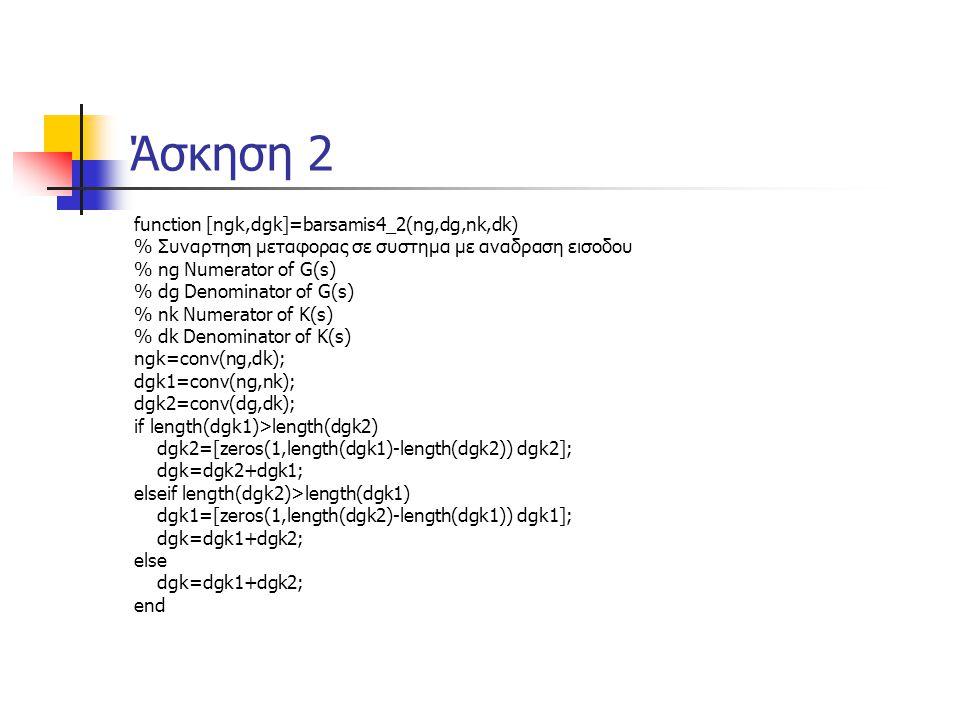Άσκηση 2 function [ngk,dgk]=barsamis4_2(ng,dg,nk,dk) % Συναρτηση μεταφορας σε συστημα με αναδραση εισοδου % ng Numerator of G(s) % dg Denominator of G(s) % nk Numerator of K(s) % dk Denominator of K(s) ngk=conv(ng,dk); dgk1=conv(ng,nk); dgk2=conv(dg,dk); if length(dgk1)>length(dgk2) dgk2=[zeros(1,length(dgk1)-length(dgk2)) dgk2]; dgk=dgk2+dgk1; elseif length(dgk2)>length(dgk1) dgk1=[zeros(1,length(dgk2)-length(dgk1)) dgk1]; dgk=dgk1+dgk2; else dgk=dgk1+dgk2; end