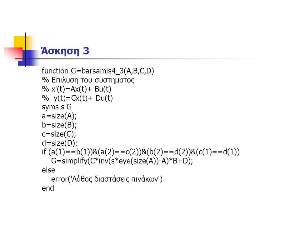 Άσκηση 3 function G=barsamis4_3(A,B,C,D) % Επιλυση του συστηματος % x (t)=Ax(t)+ Bu(t) % y(t)=Cx(t)+ Du(t) syms s G a=size(A); b=size(B); c=size(C); d=size(D); if (a(1)==b(1))&(a(2)==c(2))&(b(2)==d(2))&(c(1)==d(1)) G=simplify(C*inv(s*eye(size(A))-A)*B+D); else error( Λάθος διαστάσεις πινάκων ) end