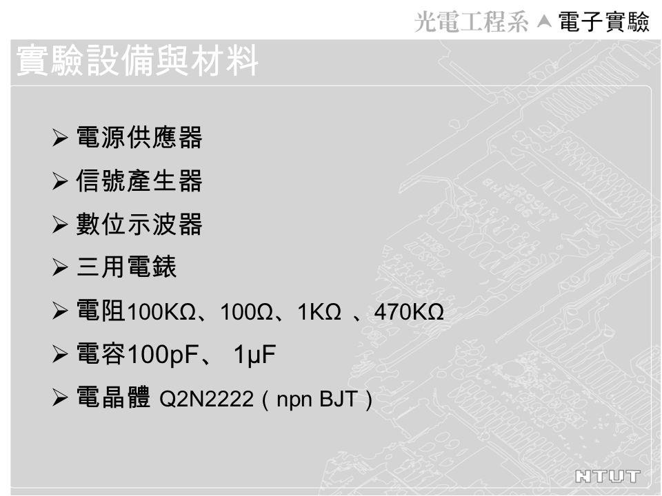  電源供應器  信號產生器  數位示波器  三用電錶  電阻 100 K Ω 、 100Ω 、 1 K Ω 、 470 K Ω  電容 100pF 、 1μF  電晶體 Q2N2222 ( npn BJT ) 實驗設備與材料