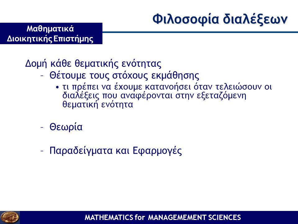 MATHEMATICS for MANAGEMEMENT SCIENCES Μαθηματικά Διοικητικής Επιστήμης Φιλοσοφία διαλέξεων Δομή κάθε θεματικής ενότητας –Θέτουμε τους στόχους εκμάθηση