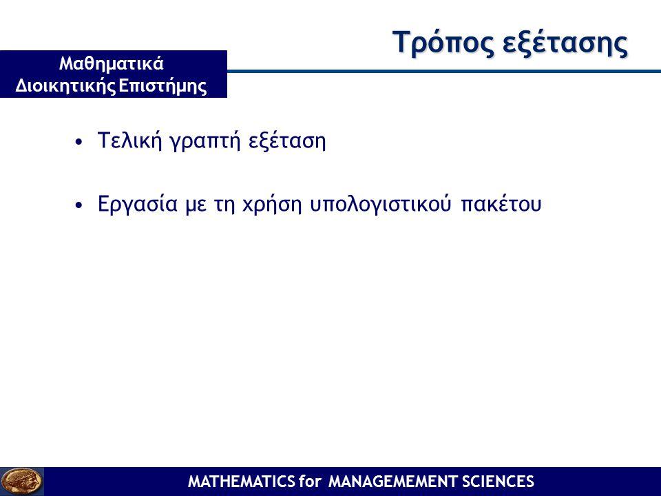 MATHEMATICS for MANAGEMEMENT SCIENCES Μαθηματικά Διοικητικής Επιστήμης Τρόπος εξέτασης Τελική γραπτή εξέταση Εργασία με τη χρήση υπολογιστικού πακέτου