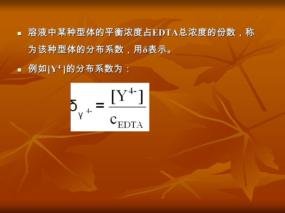 溶液中某种型体的平衡浓度占 EDTA 总浓度的份数,称 为该种型体的分布系数,用 δ 表示。 溶液中某种型体的平衡浓度占 EDTA 总浓度的份数,称 为该种型体的分布系数,用 δ 表示。 例如 [Y 4- ] 的分布系数为: 例如 [Y 4- ] 的分布系数为: