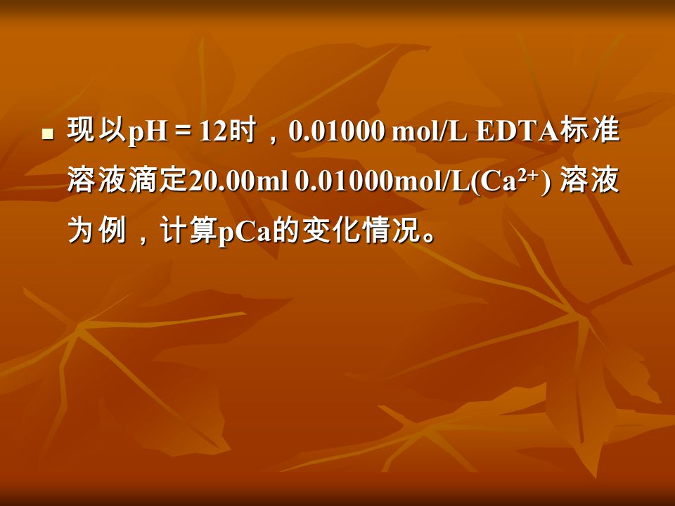 现以 pH = 12 时, 0.01000 mol/L EDTA 标准 溶液滴定 20.00ml 0.01000mol/L(Ca 2+ ) 溶液 为例,计算 pCa 的变化情况。 现以 pH = 12 时, 0.01000 mol/L EDTA 标准 溶液滴定 20.00ml 0.01000mol/