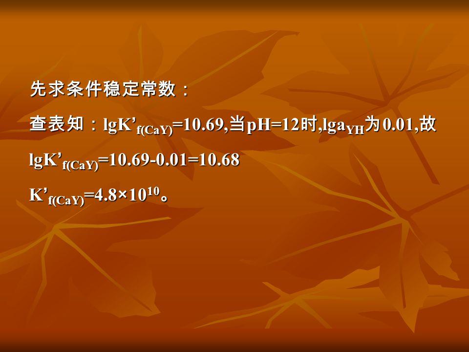 先求条件稳定常数: 查表知: lgK ' f(CaY) =10.69, 当 pH=12 时,lga YH 为 0.01, 故 lgK ' f(CaY) =10.69-0.01=10.68 K ' f(CaY) =4.8×10 10 。