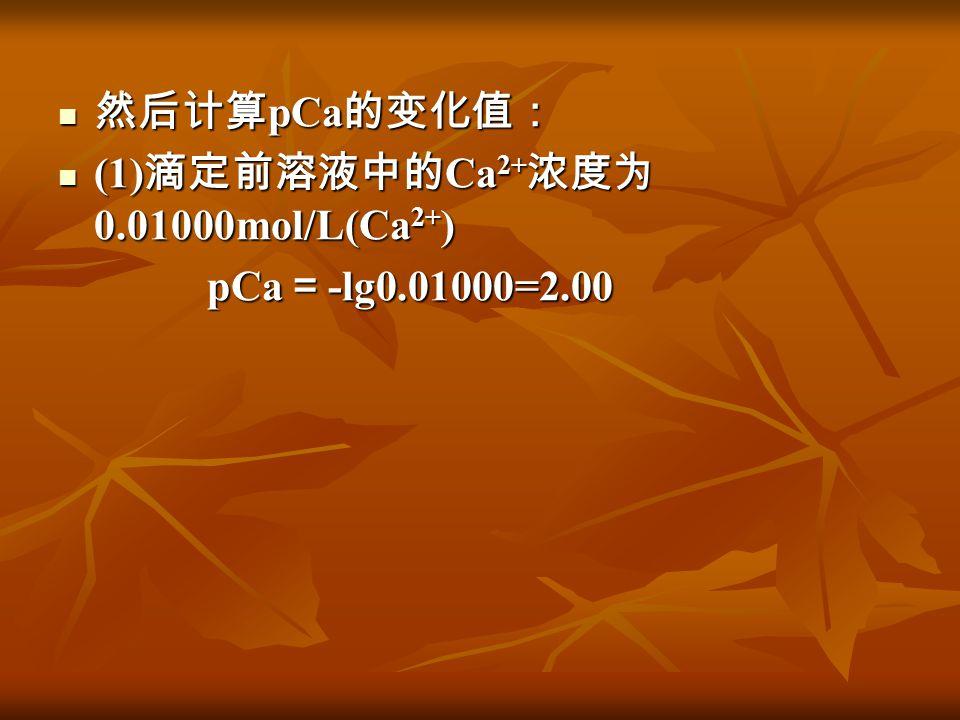 然后计算 pCa 的变化值: 然后计算 pCa 的变化值: (1) 滴定前溶液中的 Ca 2+ 浓度为 0.01000mol/L(Ca 2+ ) (1) 滴定前溶液中的 Ca 2+ 浓度为 0.01000mol/L(Ca 2+ ) pCa = -lg0.01000=2.00 pCa = -lg0.0