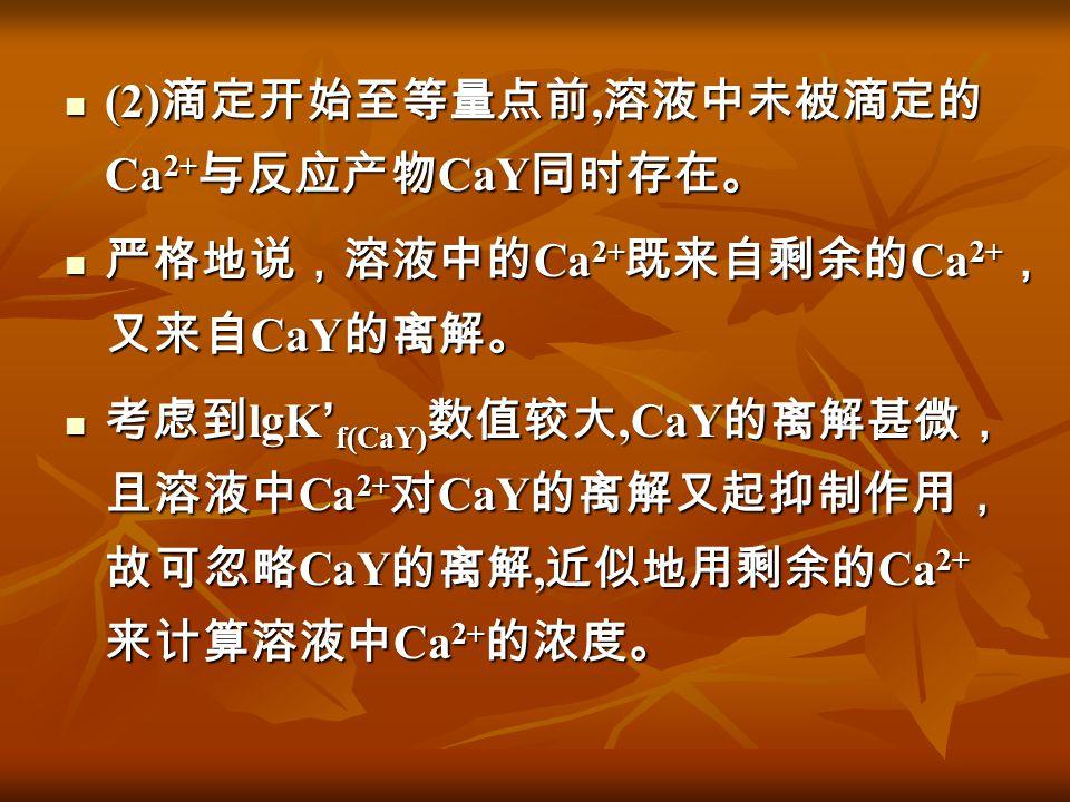 (2) 滴定开始至等量点前, 溶液中未被滴定的 Ca 2+ 与反应产物 CaY 同时存在。 (2) 滴定开始至等量点前, 溶液中未被滴定的 Ca 2+ 与反应产物 CaY 同时存在。 严格地说,溶液中的 Ca 2+ 既来自剩余的 Ca 2+ , 又来自 CaY 的离解。 严格地说,溶液中的 Ca 2