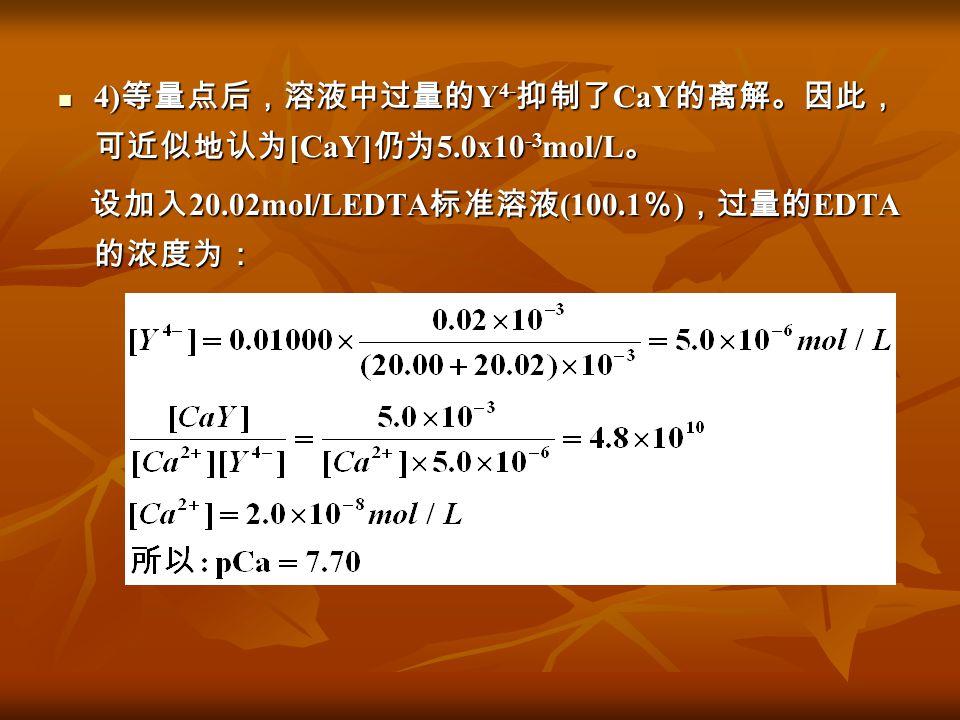 4) 等量点后,溶液中过量的 Y 4- 抑制了 CaY 的离解。因此, 可近似地认为 [CaY] 仍为 5.0x10 -3 mol/L 。 4) 等量点后,溶液中过量的 Y 4- 抑制了 CaY 的离解。因此, 可近似地认为 [CaY] 仍为 5.0x10 -3 mol/L 。 设加入 20.02m