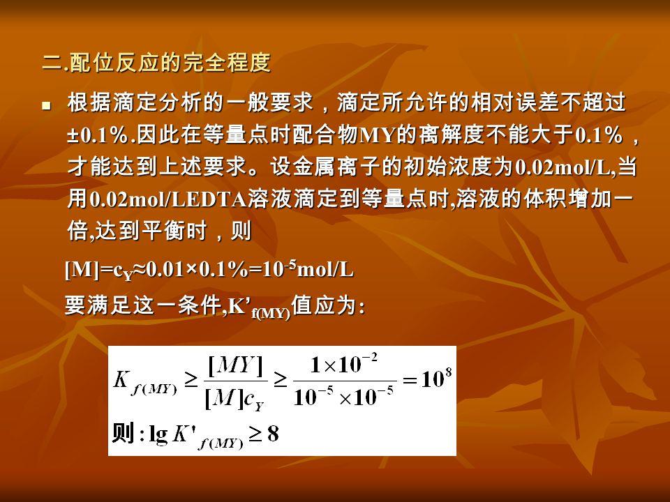 二. 配位反应的完全程度 根据滴定分析的一般要求,滴定所允许的相对误差不超过 ±0.1 %. 因此在等量点时配合物 MY 的离解度不能大于 0.1 %, 才能达到上述要求。设金属离子的初始浓度为 0.02mol/L, 当 用 0.02mol/LEDTA 溶液滴定到等量点时, 溶液的体积增加一 倍,
