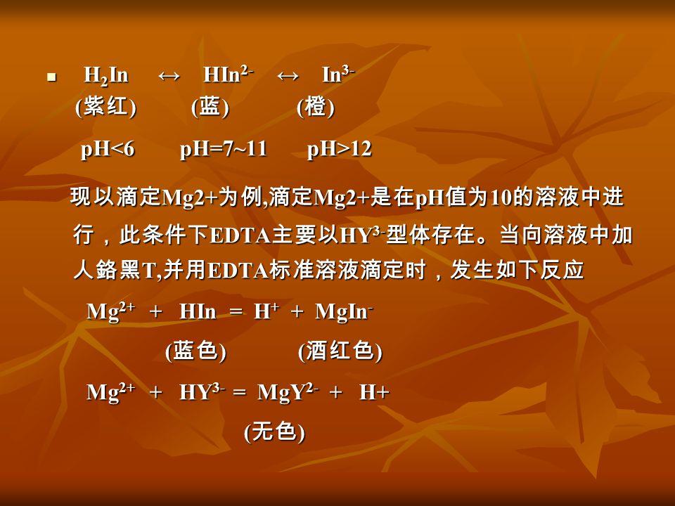 H 2 In ↔ HIn 2- ↔ In 3- H 2 In ↔ HIn 2- ↔ In 3- ( 紫红 ) ( 蓝 ) ( 橙 ) ( 紫红 ) ( 蓝 ) ( 橙 ) pH 12 pH 12 现以滴定 Mg2+ 为例, 滴定 Mg2+ 是在 pH 值为 10 的溶液中进 行,此条件下 EDTA