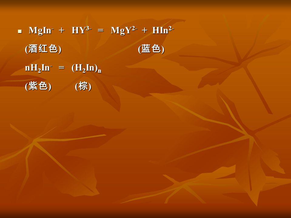 MgIn - + HY 3- = MgY 2- + HIn 2- MgIn - + HY 3- = MgY 2- + HIn 2- ( 酒红色 ) ( 蓝色 ) ( 酒红色 ) ( 蓝色 ) nH 2 In - = (H 2 In) n nH 2 In - = (H 2 In) n ( 紫色 ) (