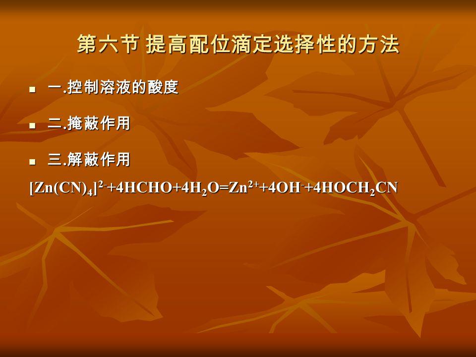 第六节 提高配位滴定选择性的方法 一. 控制溶液的酸度 一. 控制溶液的酸度 二. 掩蔽作用 二. 掩蔽作用 三. 解蔽作用 三. 解蔽作用 [Zn(CN) 4 ] 2- +4HCHO+4H 2 O=Zn 2+ +4OH - +4HOCH 2 CN