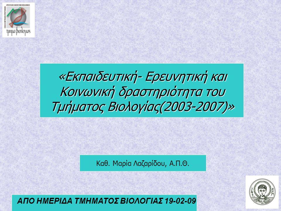 ΑΠΟ ΗΜΕΡΙΔΑ ΤΜΗΜΑΤΟΣ ΒΙΟΛΟΓΙΑΣ 19-02-09 Καθ. Μαρία Λαζαρίδου, Α.Π.Θ. «Εκπαιδευτική- Ερευνητική και Κοινωνική δραστηριότητα του Τμήματος Βιολογίας(2003