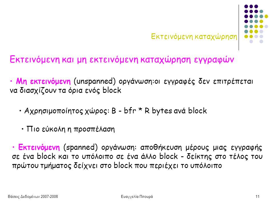 Βάσεις Δεδομένων 2007-2008Ευαγγελία Πιτουρά11 Εκτεινόμενη καταχώρηση Εκτεινόμενη και μη εκτεινόμενη καταχώρηση εγγραφών Εκτεινόμενη (spanned) οργάνωση: αποθήκευση μέρους μιας εγγραφής σε ένα block και το υπόλοιπο σε ένα άλλο block - δείκτης στο τέλος του πρώτου τμήματος δείχνει στο block που περιέχει το υπόλοιπο Αχρησιμοποίητος χώρος: Β - bfr * R bytes ανά block Μη εκτεινόμενη (unspanned) οργάνωση:οι εγγραφές δεν επιτρέπεται να διασχίζουν τα όρια ενός block Πιο εύκολη η προσπέλαση