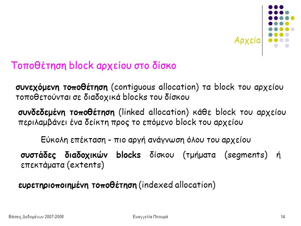 Βάσεις Δεδομένων 2007-2008Ευαγγελία Πιτουρά14 Αρχεία Τοποθέτηση block αρχείου στο δίσκο συνεχόμενη τοποθέτηση (contiguous allocation) τα block του αρχείου τοποθετούνται σε διαδοχικά blocks του δίσκου συνδεδεμένη τοποθέτηση (linked allocation) κάθε block του αρχείου περιλαμβάνει ένα δείκτη προς το επόμενο block του αρχείου Εύκολη επέκταση - πιο αργή ανάγνωση όλου του αρχείου συστάδες διαδοχικών blocks δίσκου (τμήματα (segments) ή επεκτάματα (extents) ευρετηριοποιημένη τοποθέτηση (indexed allocation)