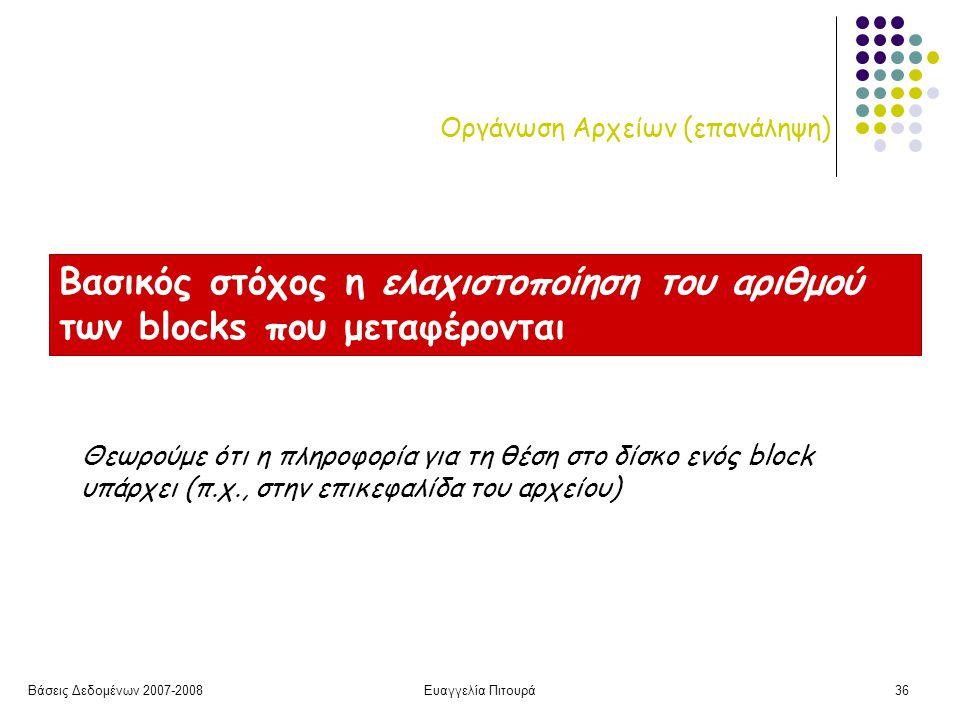Βάσεις Δεδομένων 2007-2008Ευαγγελία Πιτουρά36 Οργάνωση Αρχείων (επανάληψη) Βασικός στόχος η ελαχιστοποίηση του αριθμού των blocks που μεταφέρονται Θεωρούμε ότι η πληροφορία για τη θέση στο δίσκο ενός block υπάρχει (π.χ., στην επικεφαλίδα του αρχείου)