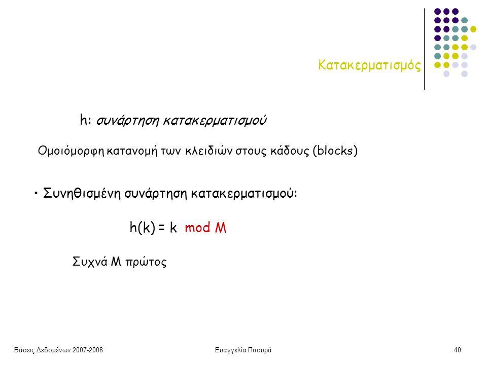 Βάσεις Δεδομένων 2007-2008Ευαγγελία Πιτουρά40 Κατακερματισμός h: συνάρτηση κατακερματισμού Συνηθισμένη συνάρτηση κατακερματισμού: h(k) = k mod M Ομοιόμορφη κατανομή των κλειδιών στους κάδους (blocks) Συχνά M πρώτος