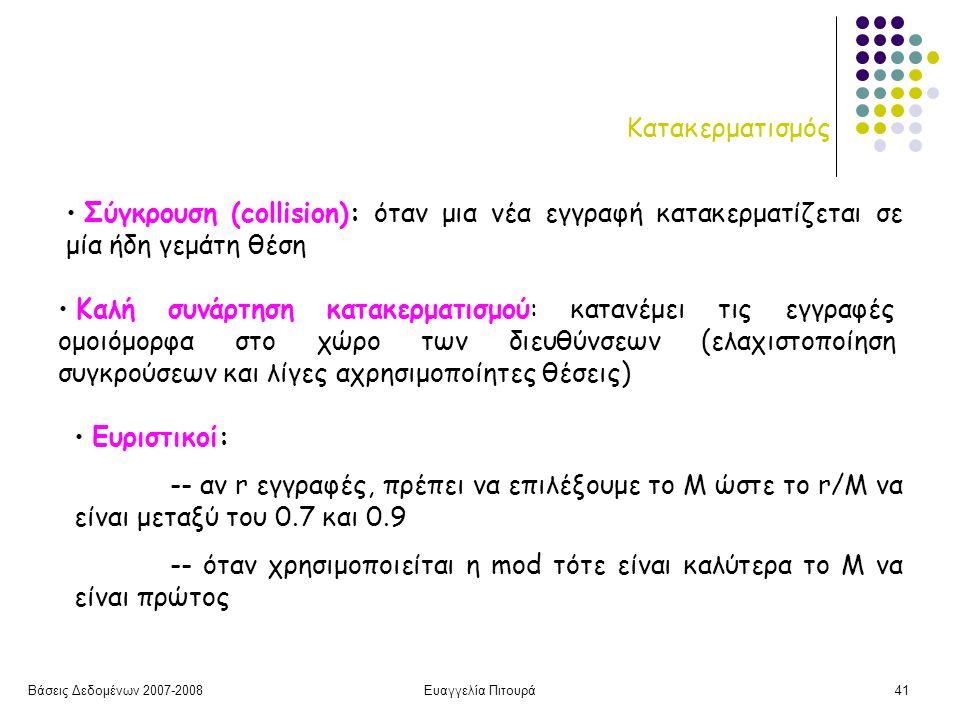Βάσεις Δεδομένων 2007-2008Ευαγγελία Πιτουρά41 Κατακερματισμός Καλή συνάρτηση κατακερματισμού: κατανέμει τις εγγραφές ομοιόμορφα στο χώρο των διευθύνσεων (ελαχιστοποίηση συγκρούσεων και λίγες αχρησιμοποίητες θέσεις) Σύγκρουση (collision): όταν μια νέα εγγραφή κατακερματίζεται σε μία ήδη γεμάτη θέση Ευριστικοί: -- αν r εγγραφές, πρέπει να επιλέξουμε το Μ ώστε το r/M να είναι μεταξύ του 0.7 και 0.9 -- όταν χρησιμοποιείται η mod τότε είναι καλύτερα το Μ να είναι πρώτος