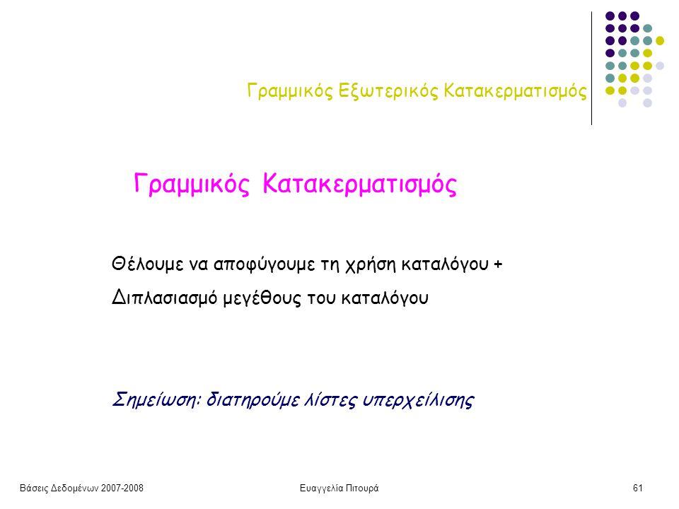 Βάσεις Δεδομένων 2007-2008Ευαγγελία Πιτουρά61 Γραμμικός Εξωτερικός Κατακερματισμός Γραμμικός Κατακερματισμός Θέλουμε να αποφύγουμε τη χρήση καταλόγου + Διπλασιασμό μεγέθους του καταλόγου Σημείωση: διατηρούμε λίστες υπερχείλισης