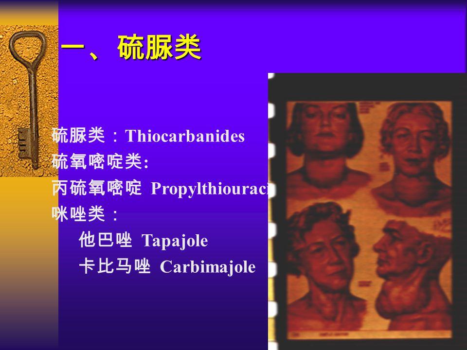 一、硫脲类 硫脲类: Thiocarbanides 硫氧嘧啶类 : 丙硫氧嘧啶 Propylthiouracil 咪唑类: 他巴唑 Tapajole 卡比马唑 Carbimajole