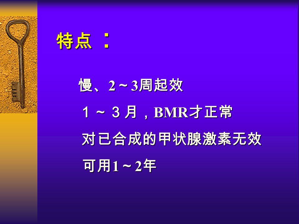 特点 : 慢、 2 ~ 3 周起效 1~3月, BMR 才正常 对已合成的甲状腺激素无效 对已合成的甲状腺激素无效 可用 1 ~ 2 年 可用 1 ~ 2 年
