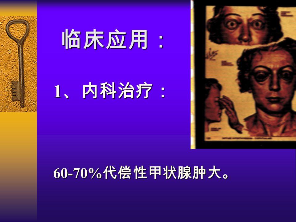 1 、内科治疗: 60-70% 代偿性甲状腺肿大。 临床应用: