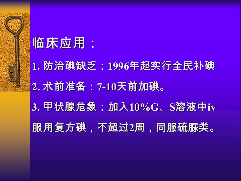 临床应用: 1. 防治碘缺乏: 1996 年起实行全民补碘 2. 术前准备: 7-10 天前加碘。 3. 甲状腺危象:加入 10%G 、 S 溶液中 iv 服用复方碘,不超过 2 周,同服硫脲类。
