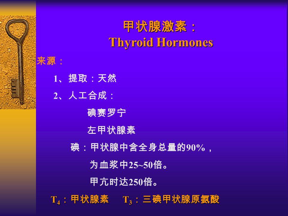 甲状腺激素: Thyroid Hormones 来源: 1 、提取:天然 2 、人工合成: 碘赛罗宁 左甲状腺素 碘:甲状腺中含全身总量的 90% , 为血浆中 25~50 倍。 甲亢时达 250 倍。 T 4 :甲状腺素 T 3 :三碘甲状腺原氨酸 T 4 :甲状腺素 T 3 :三碘甲状腺原氨酸