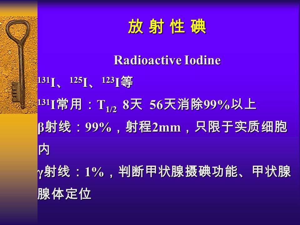 放 射 性 碘 Radioactive Iodine 131 I 、 125 I 、 123 I 等 131 I 常用: T 1/2 8 天 56 天消除 99% 以上 β 射线: 99% ,射程 2mm ,只限于实质细胞 内 γ 射线: 1% ,判断甲状腺摄碘功能、甲状腺 腺体定位