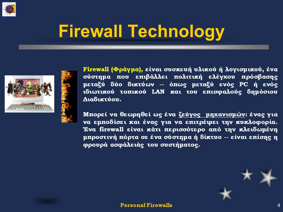 Personal Firewalls4 Firewall Technology Firewall (Φράγμα), είναι συσκευή υλικού ή λογισμικού, ένα σύστημα που επιβάλλει πολιτική ελέγχου πρόσβασης μεταξύ δύο δικτύων -- όπως μεταξύ ενός PC ή ενός ιδιωτικού τοπικού LAN και του επισφαλούς δημόσιου Διαδικτύου.