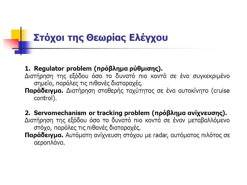 Στόχοι της Θεωρίας Ελέγχου 1.Regulator problem (πρόβλημα ρύθμισης). Διατήρηση της εξόδου όσο το δυνατό πιο κοντά σε ένα συγκεκριμένο σημείο, παρόλες τ