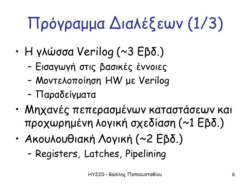 ΗΥ220 - Βασίλης Παπαευσταθίου6 Πρόγραμμα Διαλέξεων (1/3) Η γλώσσα Verilog (~3 Εβδ.) –Εισαγωγή στις βασικές έννοιες –Μοντελοποίηση HW με Verilog –Παραδείγματα Μηχανές πεπερασμένων καταστάσεων και προχωρημένη λογική σχεδίαση (~1 Εβδ.) Ακουλουθιακή Λογική (~2 Εβδ.) –Registers, Latches, Pipelining