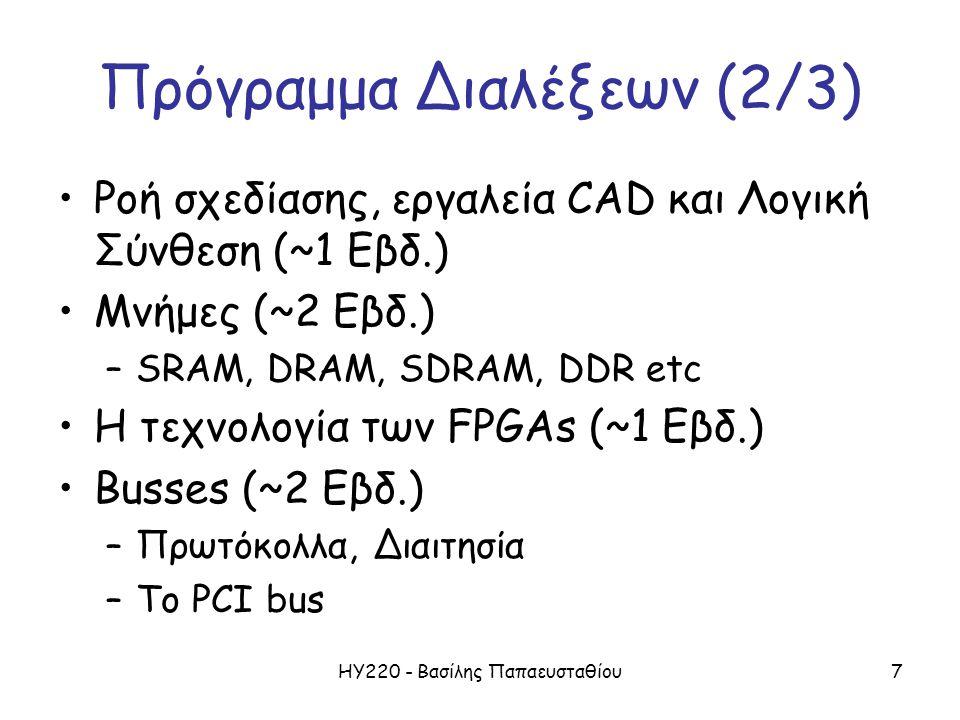 ΗΥ220 - Βασίλης Παπαευσταθίου8 Πρόγραμμα Διαλέξεων (3/3) Clocks (~1 Εβδ.) –Ρολόγια, καθυστερήσεις και δίκτυα διανομής –Συγχρονισμός, Μεταστάθεια Προχωρημένα θέματα (~ 1 Εβδ) –Ασύγχρονα κυκλώματα (ίσως) –Design for Testability (ίσως)