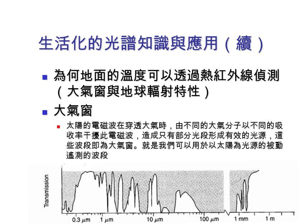 生活化的光譜知識與應用(續) 為何地面的溫度可以透過熱紅外線偵測 (大氣窗與地球輻射特性) 為何地面的溫度可以透過熱紅外線偵測 (大氣窗與地球輻射特性) 大氣窗 大氣窗 太陽的電磁波在穿透大氣時,由不同的大氣分子以不同的吸 收率干擾此電磁波,造成只有部分光段形成有效的光源,這 些波段即為大氣窗。就是