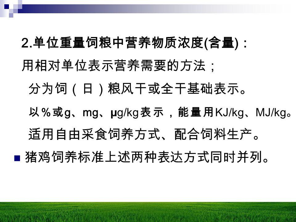 2. 单位重量饲粮中营养物质浓度 ( 含量 ) : 用相对单位表示营养需要的方法; 分为饲(日)粮风干或全干基础表示。 以 % 或 g 、 mg 、 μg/kg 表示,能量用 KJ/kg 、 MJ/kg 。 适用自由采食饲养方式、配合饲料生产。 猪鸡饲养标准上述两种表达方式同时并列。