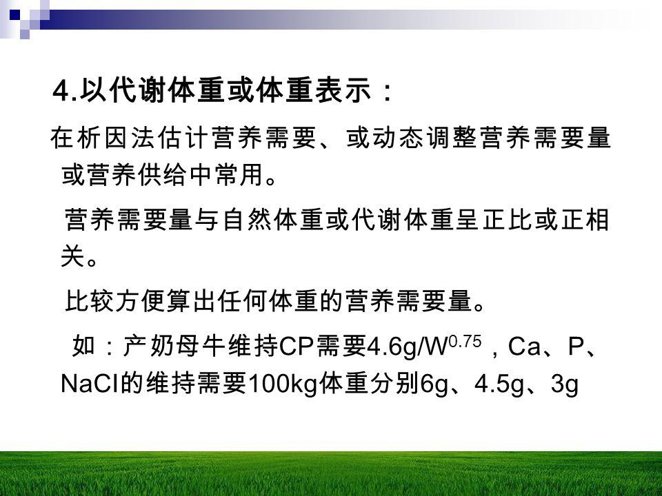 4. 以代谢体重或体重表示: 在析因法估计营养需要、或动态调整营养需要量 或营养供给中常用。 营养需要量与自然体重或代谢体重呈正比或正相 关。 比较方便算出任何体重的营养需要量。 如:产奶母牛维持 CP 需要 4.6g/W 0.75 , Ca 、 P 、 NaCI 的维持需要 100kg 体重分别
