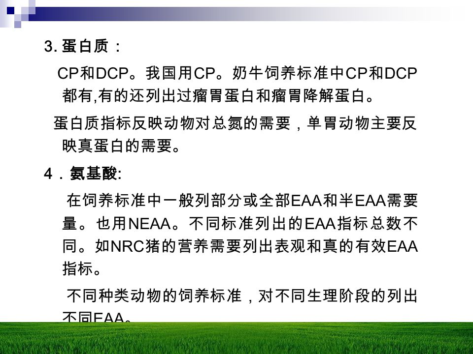3. 蛋白质: CP 和 DCP 。我国用 CP 。奶牛饲养标准中 CP 和 DCP 都有, 有的还列出过瘤胃蛋白和瘤胃降解蛋白。 蛋白质指标反映动物对总氮的需要,单胃动物主要反 映真蛋白的需要。 4 .氨基酸 : 在饲养标准中一般列部分或全部 EAA 和半 EAA 需要 量。也用 NEAA 。不同