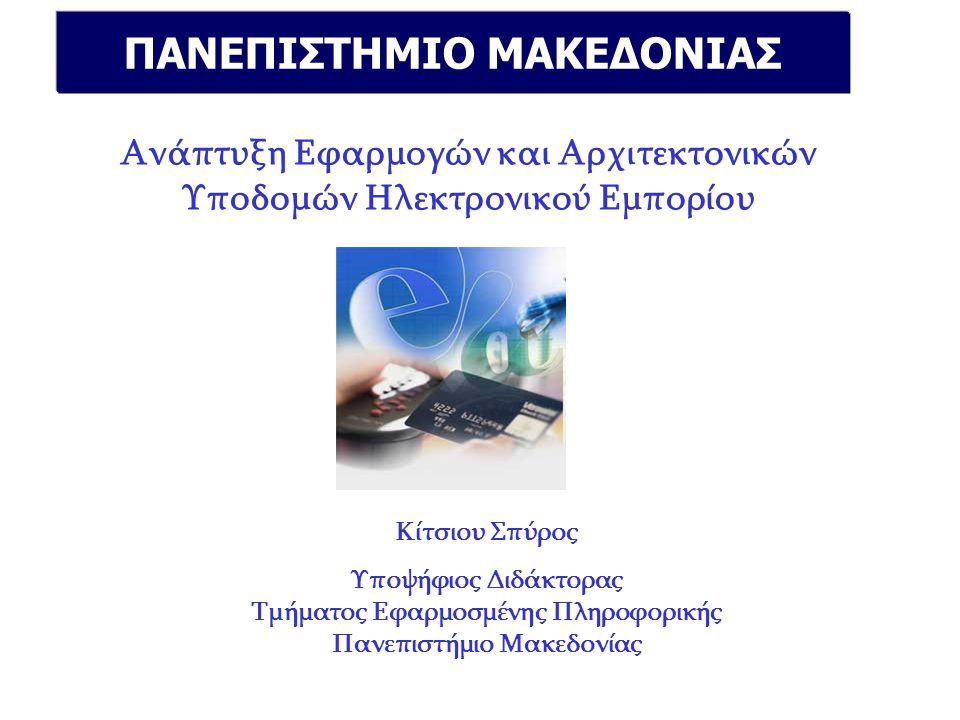 ΠΑΝΕΠΙΣΤΗΜΙΟ ΜΑΚΕΔΟΝΙΑΣ Ανάπτυξη Εφαρμογών και Αρχιτεκτονικών Υποδομών Ηλεκτρονικού Εμπορίου Κίτσιου Σπύρος Υποψήφιος Διδάκτορας Τμήματος Εφαρμοσμένης Πληροφορικής Πανεπιστήμιο Μακεδονίας
