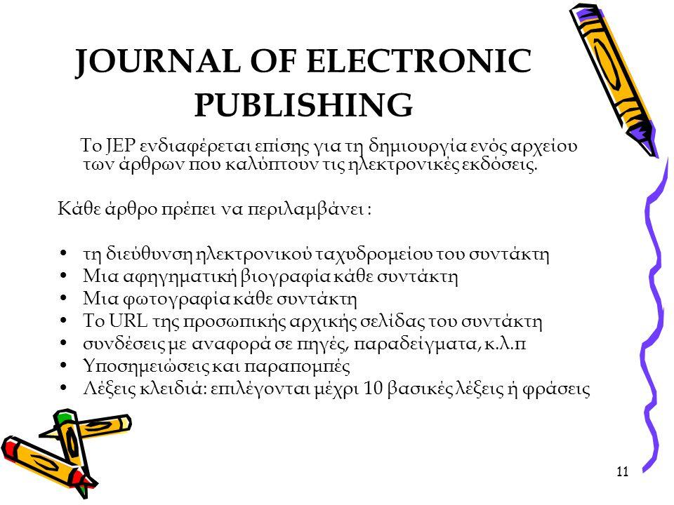 11 JOURNAL OF ELECTRONIC PUBLISHING Το JEP ενδιαφέρεται επίσης για τη δημιουργία ενός αρχείου των άρθρων που καλύπτουν τις ηλεκτρονικές εκδόσεις.