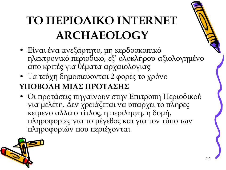 14 ΤΟ ΠΕΡΙΟΔΙΚΟ INTERNET ARCHAEOLOGY Είναι ένα ανεξάρτητο, μη κερδοσκοπικό ηλεκτρονικό περιοδικό, εξ' ολοκλήρου αξιολογημένο από κριτές για θέματα αρχαιολογίας Τα τεύχη δημοσιεύονται 2 φορές το χρόνο ΥΠΟΒΟΛΗ ΜΙΑΣ ΠΡΟΤΑΣΗΣ Οι προτάσεις πηγαίνουν στην Επιτροπή Περιοδικού για μελέτη.