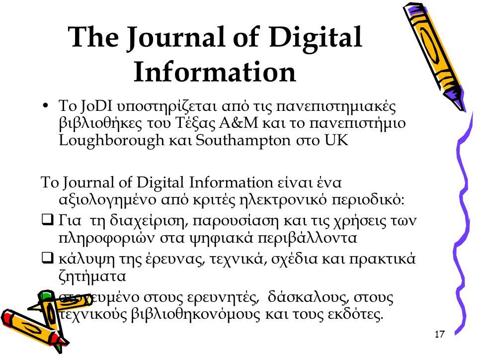 17 The Journal of Digital Information Το JoDI υποστηρίζεται από τις πανεπιστημιακές βιβλιοθήκες του Τέξας A&M και το πανεπιστήμιο Loughborough και Southampton στο UK Το Journal of Digital Information είναι ένα αξιολογημένο από κριτές ηλεκτρονικό περιοδικό:  Για τη διαχείριση, παρουσίαση και τις χρήσεις των πληροφοριών στα ψηφιακά περιβάλλοντα  κάλυψη της έρευνας, τεχνικά, σχέδια και πρακτικά ζητήματα  στοχευμένο στους ερευνητές, δάσκαλους, στους τεχνικούς βιβλιοθηκονόμους και τους εκδότες.