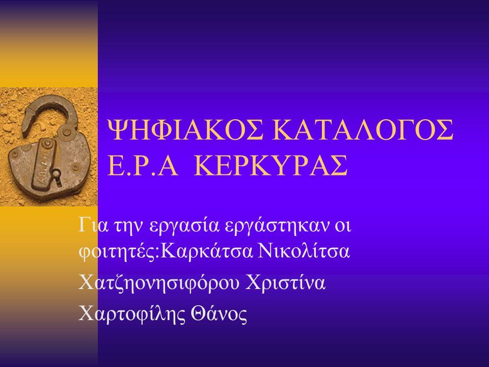 ΨΗΦΙΑΚΟΣ ΚΑΤΑΛΟΓΟΣ Ε.Ρ.Α ΚΕΡΚΥΡΑΣ Για την εργασία εργάστηκαν οι φοιτητές:Καρκάτσα Νικολίτσα Χατζηονησιφόρου Χριστίνα Χαρτοφίλης Θάνος