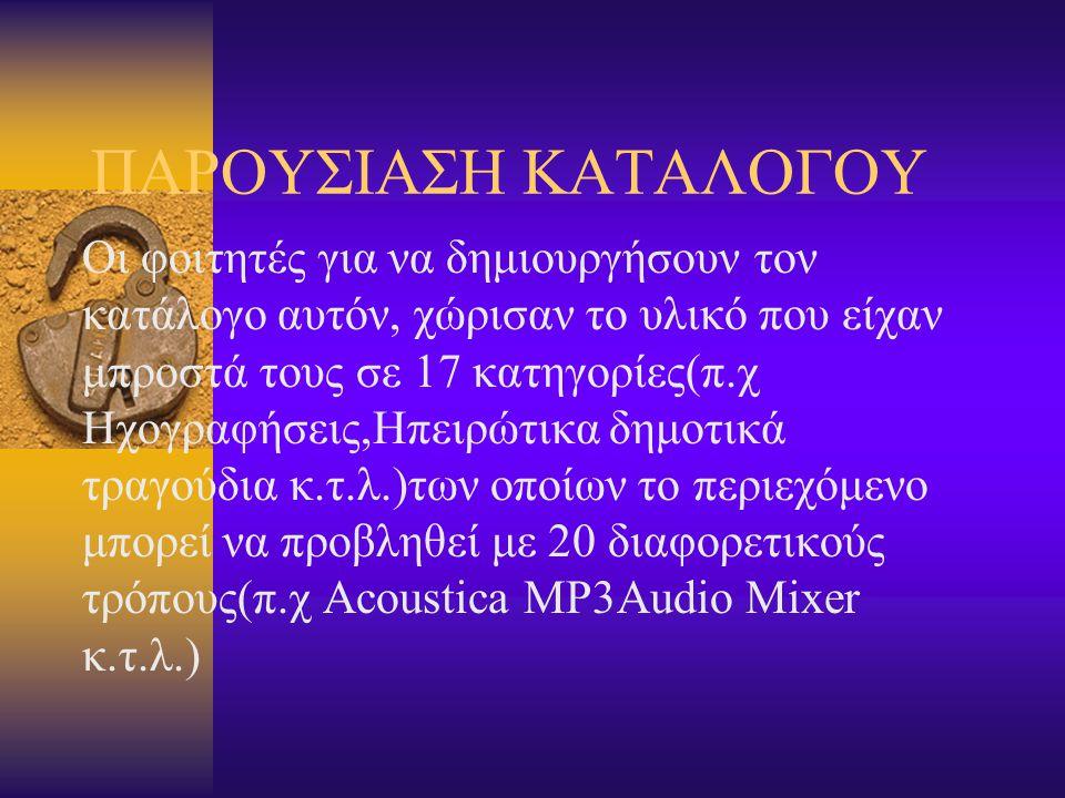 ΠΑΡΟΥΣΙΑΣΗ ΚΑΤΑΛΟΓΟΥ Οι φοιτητές για να δημιουργήσουν τον κατάλογο αυτόν, χώρισαν το υλικό που είχαν μπροστά τους σε 17 κατηγορίες(π.χ Ηχογραφήσεις,Ηπειρώτικα δημοτικά τραγούδια κ.τ.λ.)των οποίων το περιεχόμενο μπορεί να προβληθεί με 20 διαφορετικούς τρόπους(π.χ Acoustica MP3Audio Mixer κ.τ.λ.)