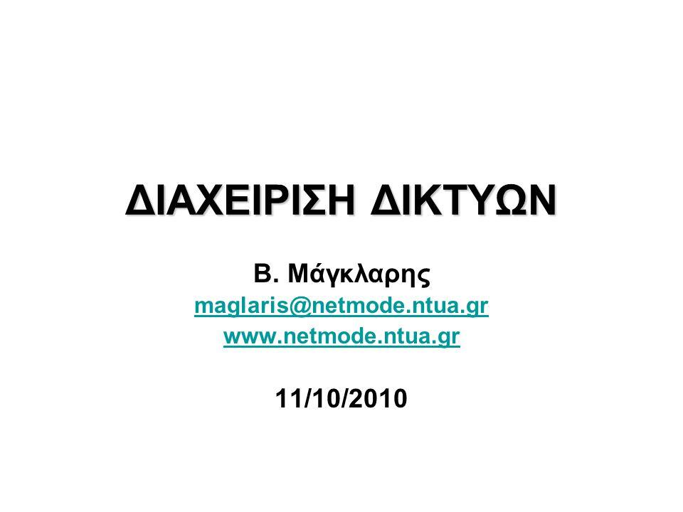 ΔΙΑΧΕΙΡΙΣΗ ΔΙΚΤΥΩΝ Β. Μάγκλαρης maglaris@netmode.ntua.gr www.netmode.ntua.gr 11/10/2010