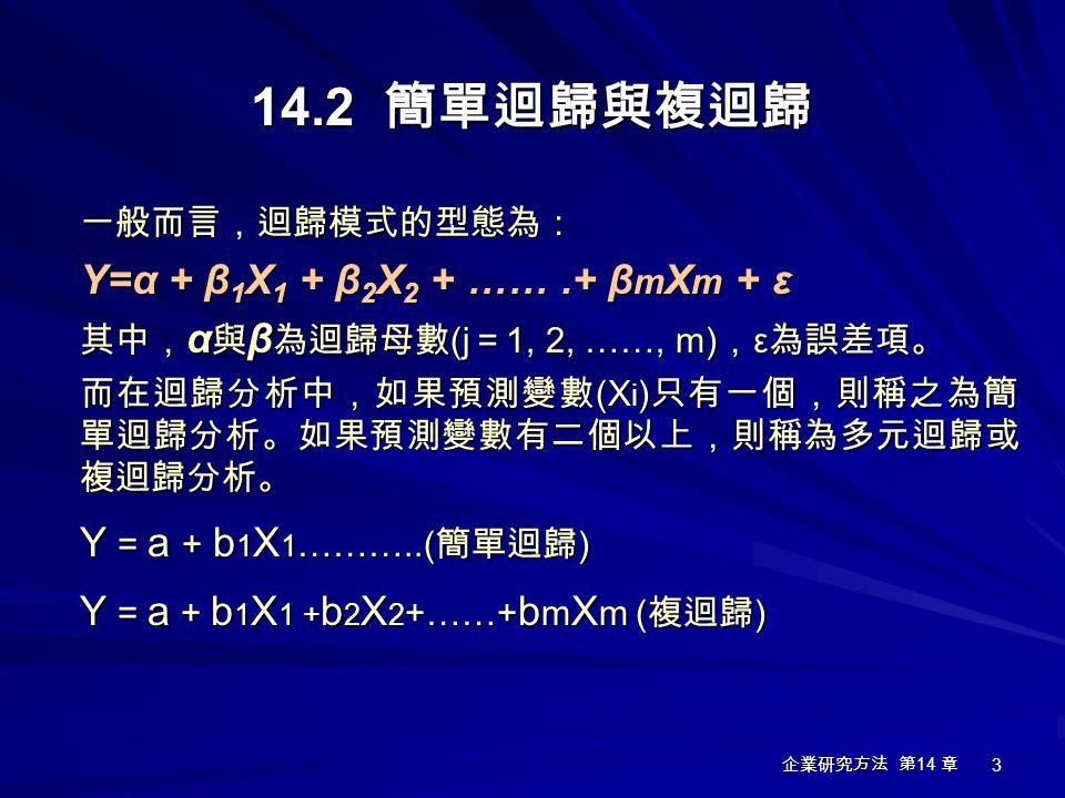 企業研究方法 第 14 章 3 一般而言,迴歸模式的型態為: Y=α + β 1 X 1 + β 2 X 2 + …….+ β m X m + ε 其中, α 與 β 為迴歸母數 (j = 1, 2, ……, m) , ε 為誤差項。 而在迴歸分析中,如果預測變數 (X i ) 只有一個,則稱之為簡