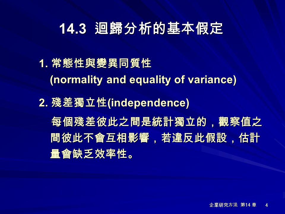 企業研究方法 第 14 章 4 14.3 迴歸分析的基本假定 1. 常態性與變異同質性 (normality and equality of variance) 2. 殘差獨立性 (independence) 每個殘差彼此之間是統計獨立的,觀察值之 間彼此不會互相影響,若違反此假設,估計 量會缺乏效