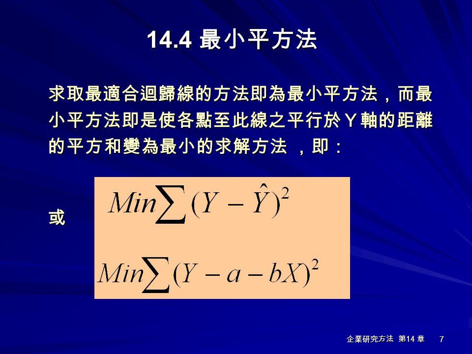 企業研究方法 第 14 章 7 14.4 最小平方法 求取最適合迴歸線的方法即為最小平方法,而最小平方法即是使各點至此線之平行於Y軸的距離 的平方和變為最小的求解方法 ,即: 或