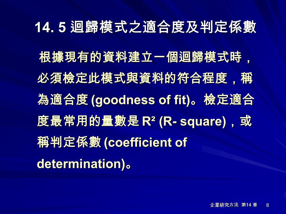 企業研究方法 第 14 章 8 根據現有的資料建立一個迴歸模式時, 必須檢定此模式與資料的符合程度,稱 為適合度 (goodness of fit) 。檢定適合 度最常用的量數是 R² (R- square) ,或 稱判定係數 (coefficient of determination) 。 根據現