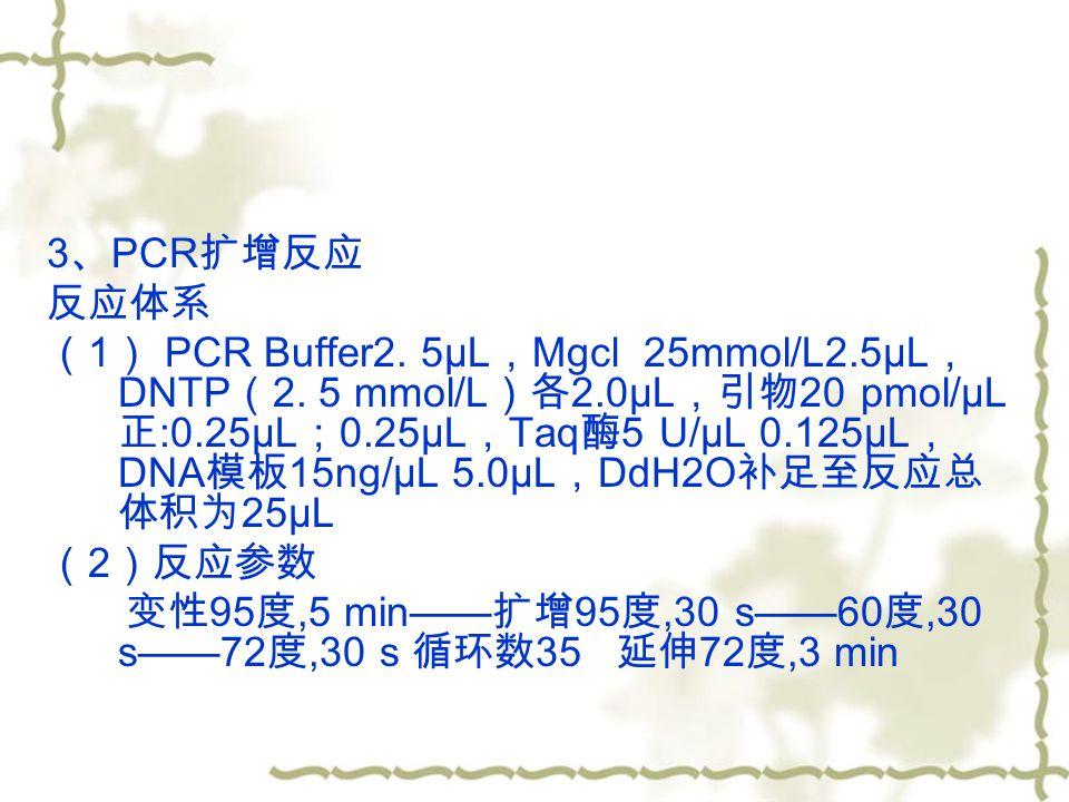 3 、 PCR 扩增反应 反应体系 ( 1 ) PCR Buffer2. 5μL , Mgcl 25mmol/L2.5μL , DNTP ( 2.