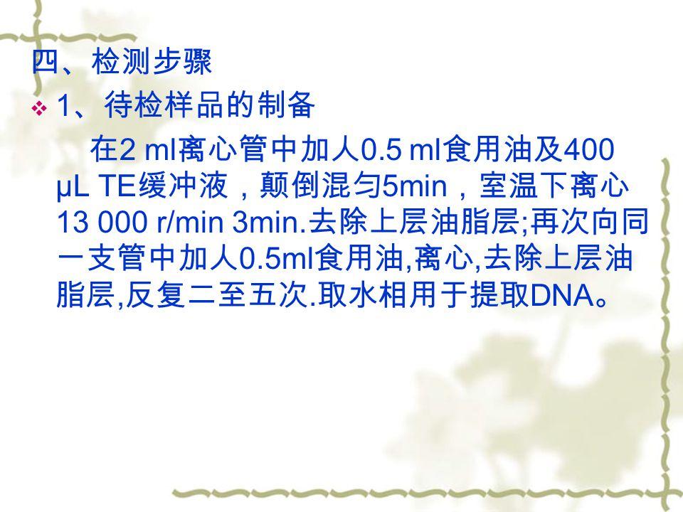 四、检测步骤  1 、待检样品的制备 在 2 ml 离心管中加人 0.5 ml 食用油及 400 μL TE 缓冲液,颠倒混匀 5min ,室温下离心 13 000 r/min 3min.