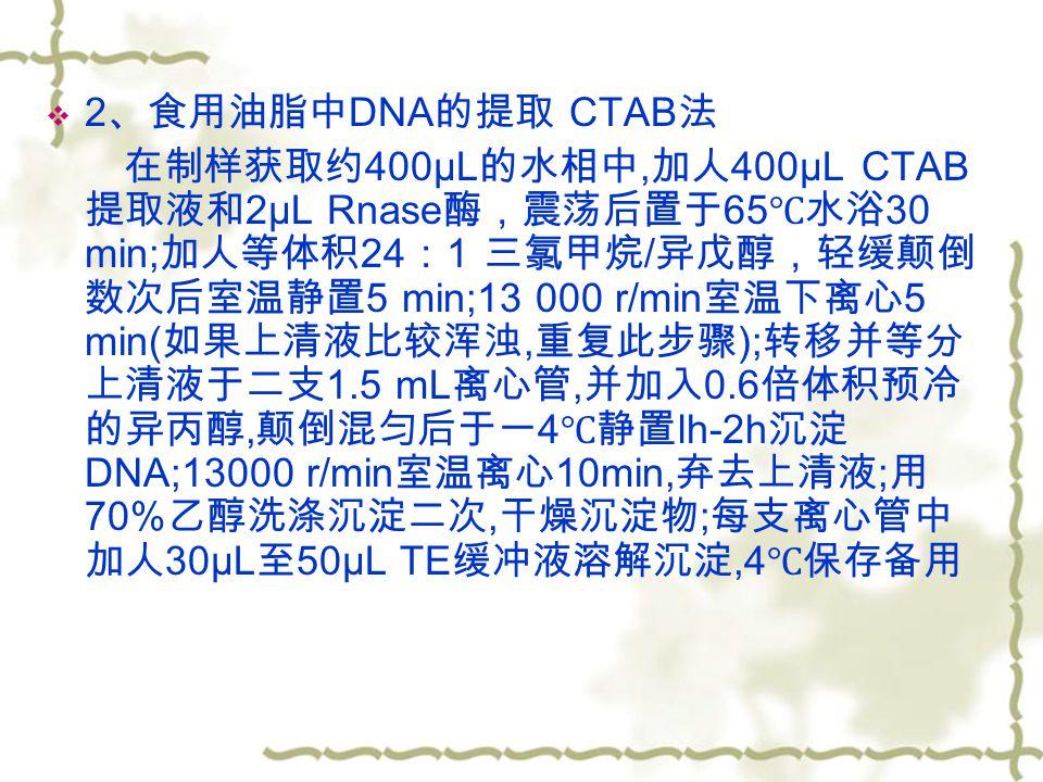  2 、食用油脂中 DNA 的提取 CTAB 法 在制样获取约 400μL 的水相中, 加人 400μL CTAB 提取液和 2μL Rnase 酶,震荡后置于 65 ℃水浴 30 min; 加人等体积 24 : 1 三氯甲烷 / 异戊醇,轻缓颠倒 数次后室温静置 5 min;13 000 r/min 室温下离心 5 min( 如果上清液比较浑浊, 重复此步骤 ); 转移并等分 上清液于二支 1.5 mL 离心管, 并加入 0.6 倍体积预冷 的异丙醇, 颠倒混匀后于一 4 ℃静置 lh-2h 沉淀 DNA;13000 r/min 室温离心 10min, 弃去上清液 ; 用 70% 乙醇洗涤沉淀二次, 干燥沉淀物 ; 每支离心管中 加人 30μL 至 50μL TE 缓冲液溶解沉淀,4 ℃保存备用